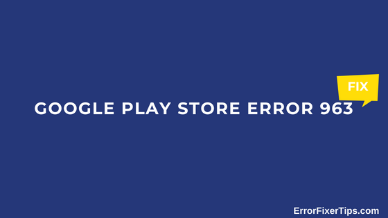 Play Store Error – How to Fix Google Play Store Error 963